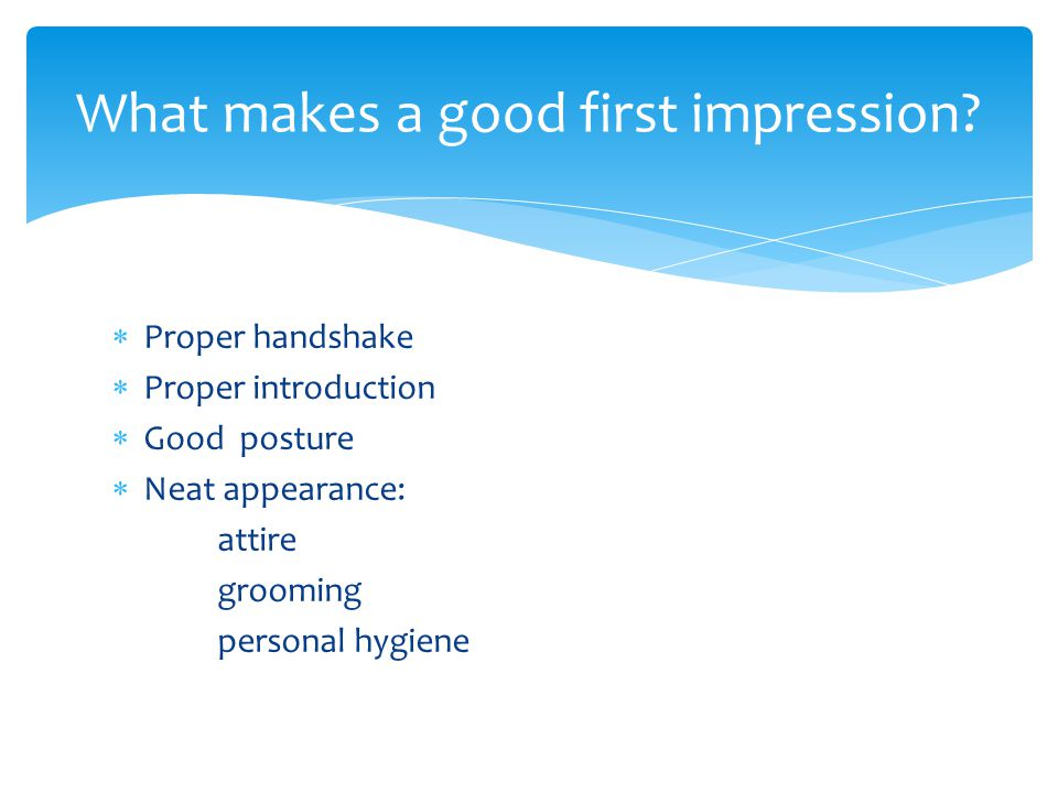  Proper handshake  Proper introduction  Good posture  Neat appearance: attire grooming personal hygiene What makes a good first impression?
