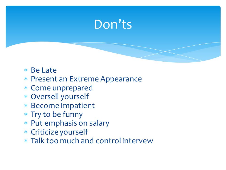 Don'ts  Be Late  Present an Extreme Appearance  Come unprepared  Oversell yourself  Become Impatient  Try to be funny  Put emphasis on salary  Criticize yourself  Talk too much and control intervew