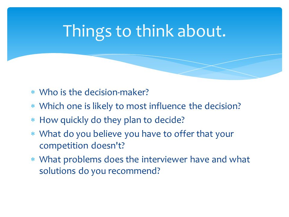 Things to think about. Who is the decision-maker.