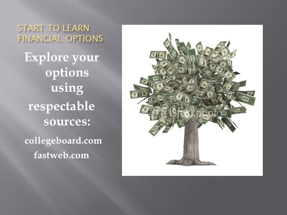START TO LEARN FINANCIAL OPTIONS Explore your options using respectable sources: collegeboard.com fastweb.com