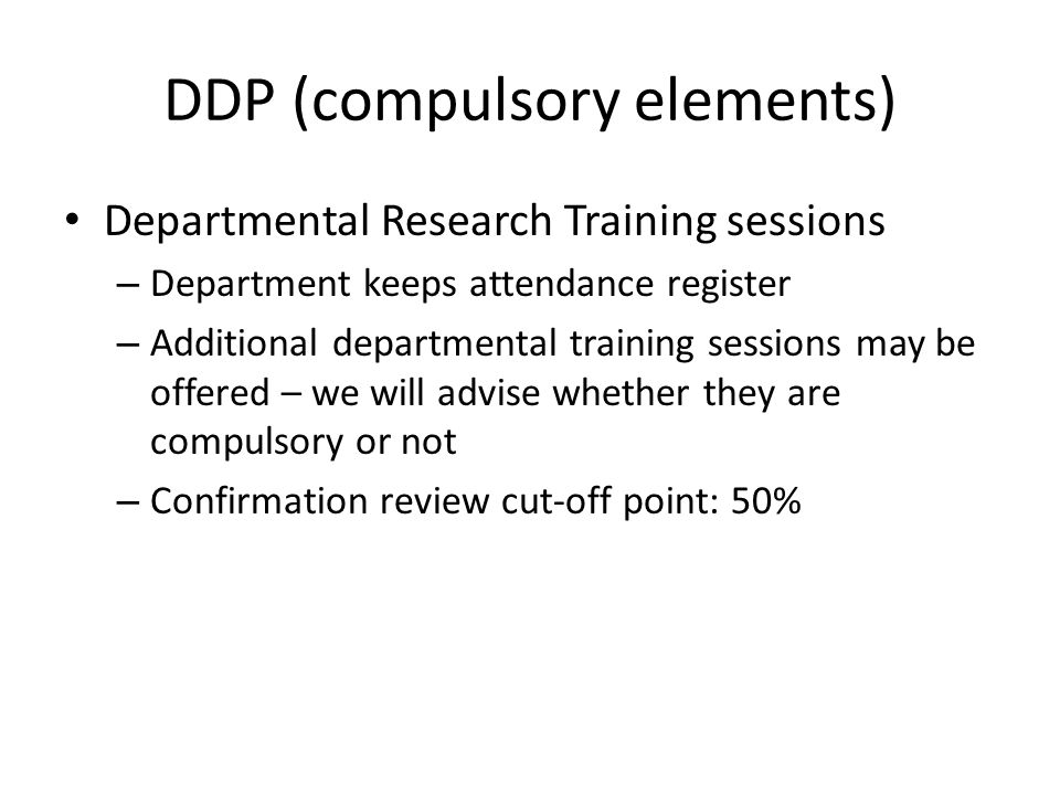 DDP (compulsory elements) Departmental Research Training sessions – Department keeps attendance register – Additional departmental training sessions may be offered – we will advise whether they are compulsory or not – Confirmation review cut-off point: 50%