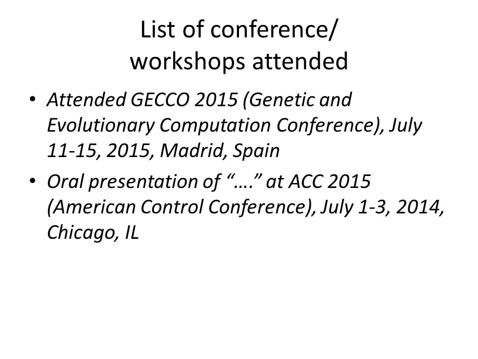 List of conference/ workshops attended Attended GECCO 2015 (Genetic and Evolutionary Computation Conference), July 11-15, 2015, Madrid, Spain Oral presentation of …. at ACC 2015 (American Control Conference), July 1-3, 2014, Chicago, IL