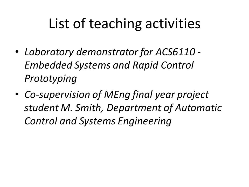List of teaching activities Laboratory demonstrator for ACS6110 - Embedded Systems and Rapid Control Prototyping Co-supervision of MEng final year project student M.