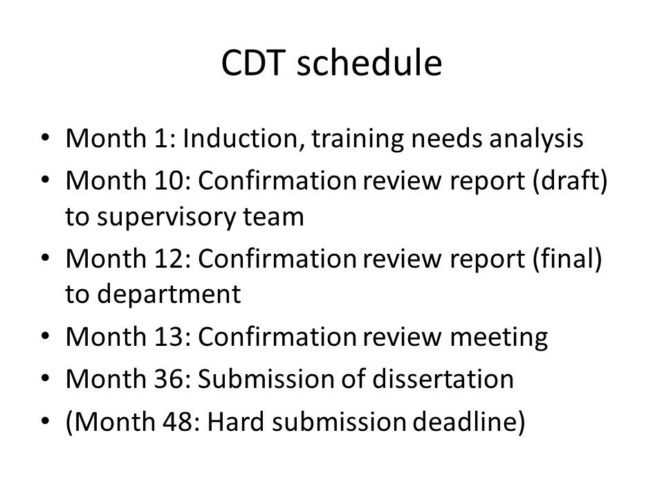 CDT schedule Month 1: Induction, training needs analysis Month 10: Confirmation review report (draft) to supervisory team Month 12: Confirmation review report (final) to department Month 13: Confirmation review meeting Month 36: Submission of dissertation (Month 48: Hard submission deadline)
