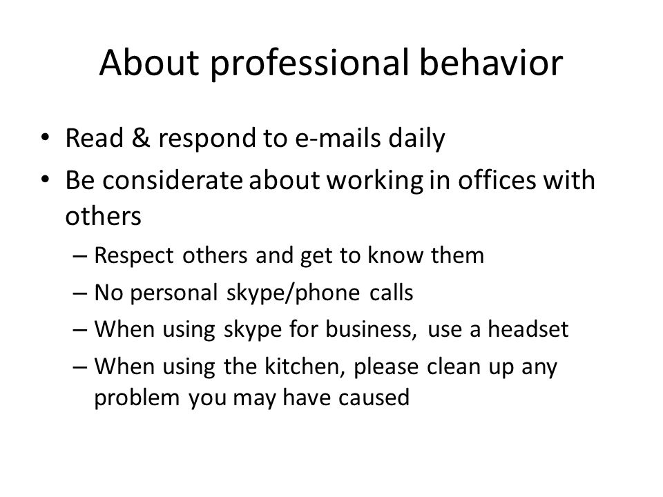 About professional behavior Read & respond to e-mails daily Be considerate about working in offices with others – Respect others and get to know them – No personal skype/phone calls – When using skype for business, use a headset – When using the kitchen, please clean up any problem you may have caused