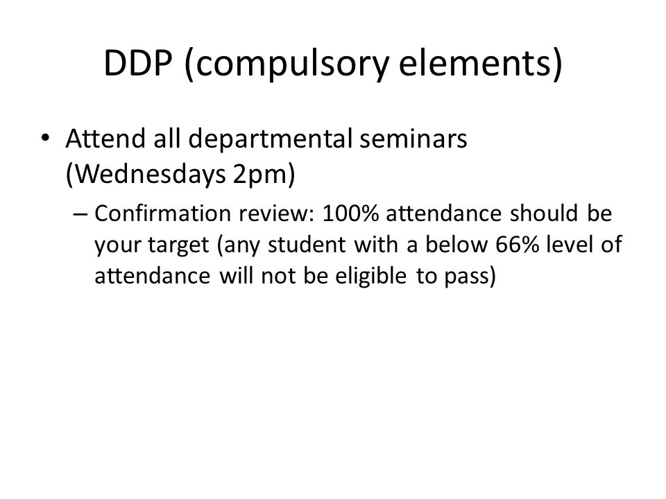 DDP (compulsory elements) Attend all departmental seminars (Wednesdays 2pm) – Confirmation review: 100% attendance should be your target (any student with a below 66% level of attendance will not be eligible to pass)