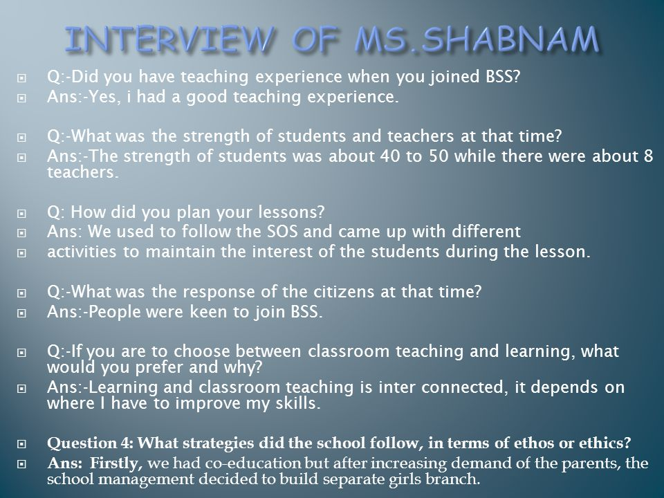  Q:-Did you have teaching experience when you joined BSS?  Ans:-Yes, i had a good teaching experience.  Q:-What was the strength of students and te