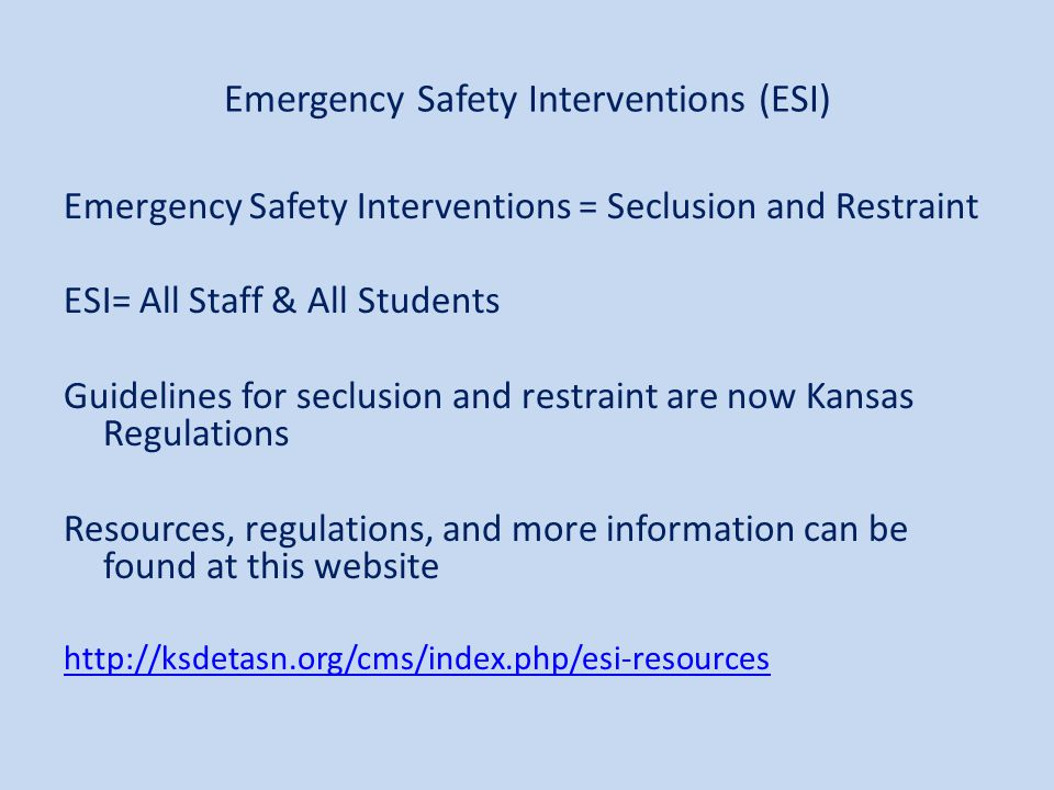 Emergency Safety Interventions (ESI) Emergency Safety Interventions = Seclusion and Restraint ESI= All Staff & All Students Guidelines for seclusion and restraint are now Kansas Regulations Resources, regulations, and more information can be found at this website http://ksdetasn.org/cms/index.php/esi-resources
