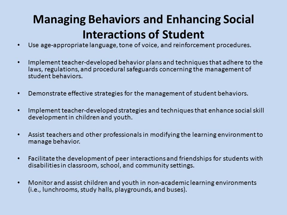 Managing Behaviors and Enhancing Social Interactions of Student Use age-appropriate language, tone of voice, and reinforcement procedures.