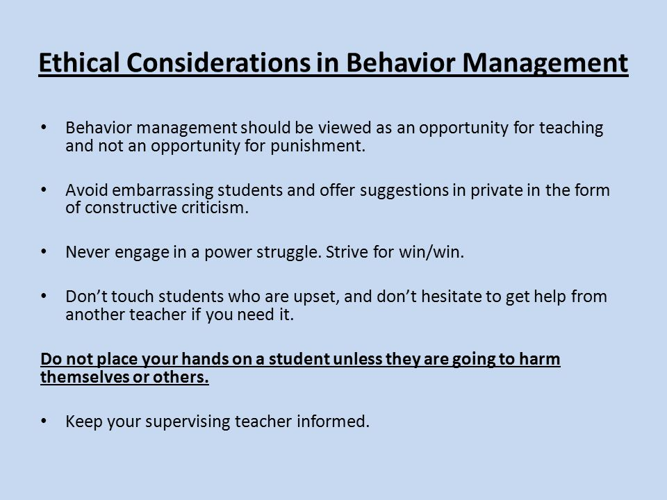 Ethical Considerations in Behavior Management Behavior management should be viewed as an opportunity for teaching and not an opportunity for punishment.