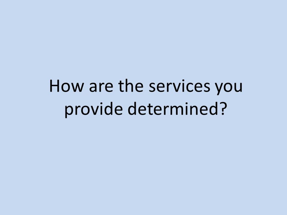 How are the services you provide determined?