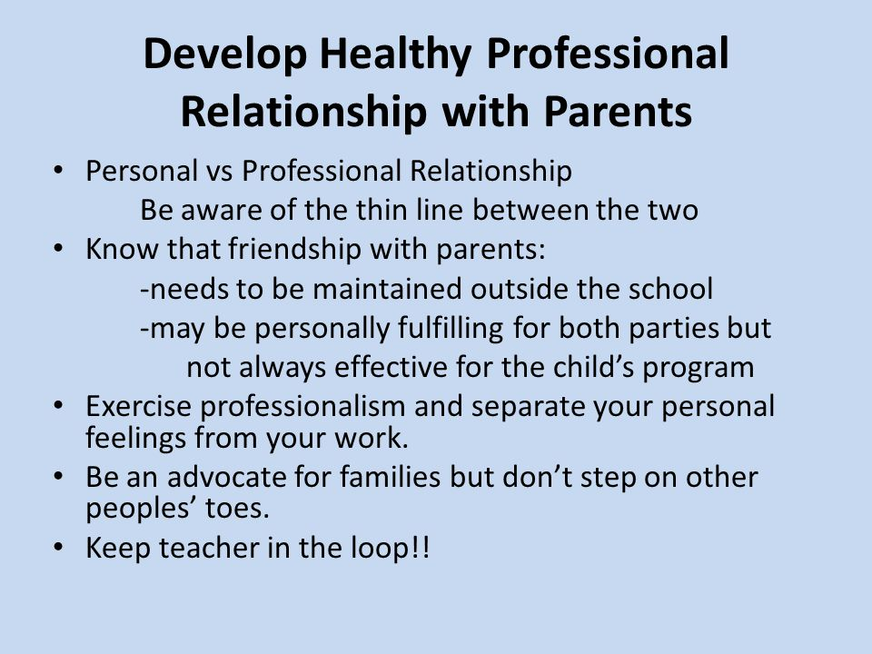 Develop Healthy Professional Relationship with Parents Personal vs Professional Relationship Be aware of the thin line between the two Know that friendship with parents: -needs to be maintained outside the school -may be personally fulfilling for both parties but not always effective for the child's program Exercise professionalism and separate your personal feelings from your work.