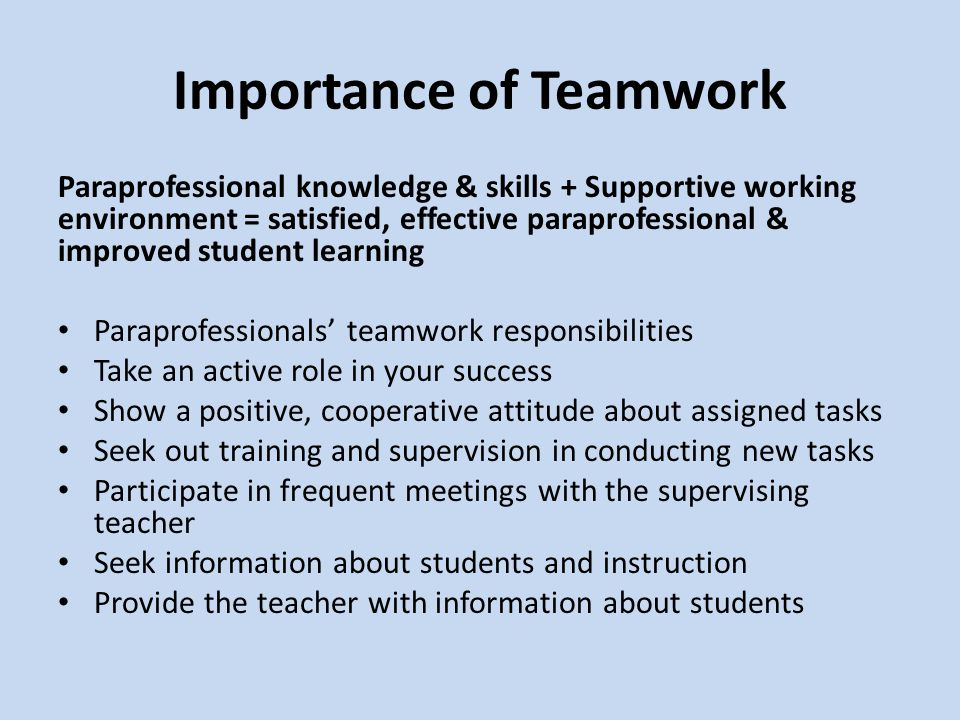 Importance of Teamwork Paraprofessional knowledge & skills + Supportive working environment = satisfied, effective paraprofessional & improved student learning Paraprofessionals' teamwork responsibilities Take an active role in your success Show a positive, cooperative attitude about assigned tasks Seek out training and supervision in conducting new tasks Participate in frequent meetings with the supervising teacher Seek information about students and instruction Provide the teacher with information about students