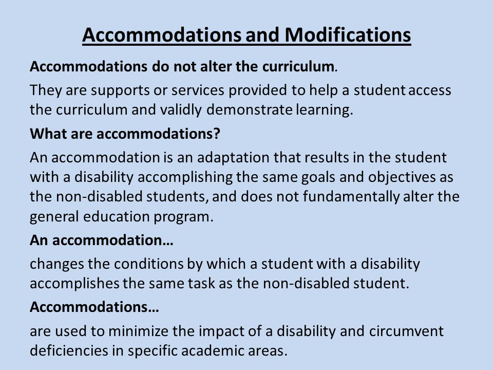 Accommodations and Modifications Accommodations do not alter the curriculum. They are supports or services provided to help a student access the curri