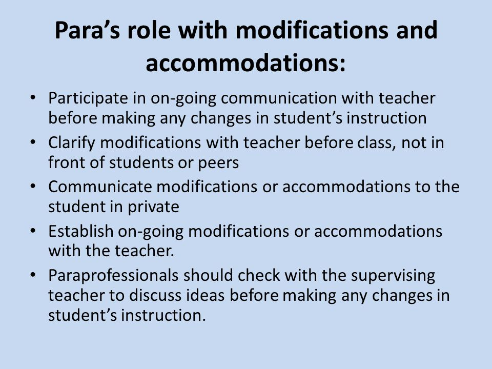 Para's role with modifications and accommodations: Participate in on-going communication with teacher before making any changes in student's instruction Clarify modifications with teacher before class, not in front of students or peers Communicate modifications or accommodations to the student in private Establish on-going modifications or accommodations with the teacher.