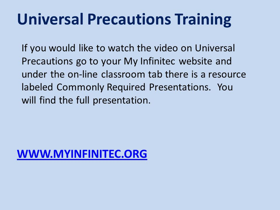 WWW.MYINFINITEC.ORG Universal Precautions Training If you would like to watch the video on Universal Precautions go to your My Infinitec website and under the on-line classroom tab there is a resource labeled Commonly Required Presentations.