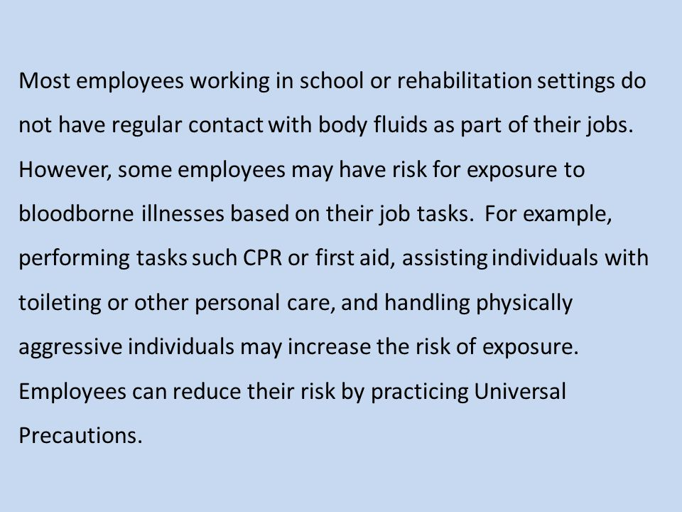 Most employees working in school or rehabilitation settings do not have regular contact with body fluids as part of their jobs. However, some employee