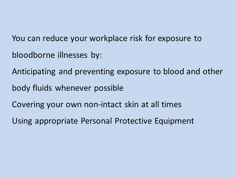 You can reduce your workplace risk for exposure to bloodborne illnesses by: Anticipating and preventing exposure to blood and other body fluids whenever possible Covering your own non-intact skin at all times Using appropriate Personal Protective Equipment