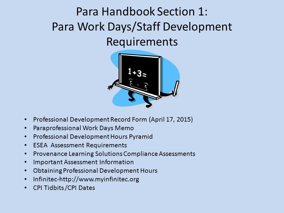 Para Handbook Section 1: Para Work Days/Staff Development Requirements Professional Development Record Form (April 17, 2015) Paraprofessional Work Days Memo Professional Development Hours Pyramid ESEA Assessment Requirements Provenance Learning Solutions Compliance Assessments Important Assessment Information Obtaining Professional Development Hours Infinitec-http://www.myinfinitec.org CPI Tidbits /CPI Dates