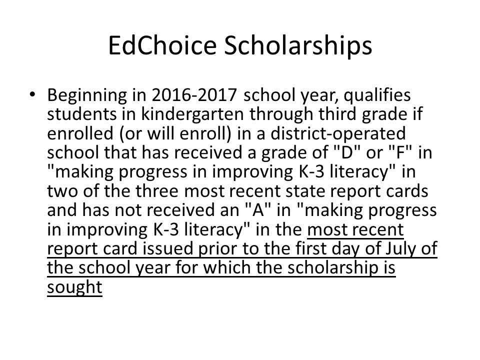 EdChoice Scholarships Beginning in 2016-2017 school year, qualifies students in kindergarten through third grade if enrolled (or will enroll) in a district-operated school that has received a grade of D or F in making progress in improving K-3 literacy in two of the three most recent state report cards and has not received an A in making progress in improving K-3 literacy in the most recent report card issued prior to the first day of July of the school year for which the scholarship is sought