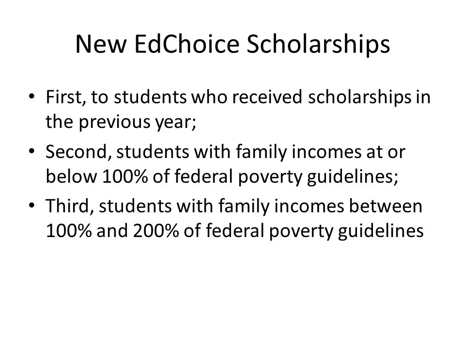 New EdChoice Scholarships First, to students who received scholarships in the previous year; Second, students with family incomes at or below 100% of federal poverty guidelines; Third, students with family incomes between 100% and 200% of federal poverty guidelines