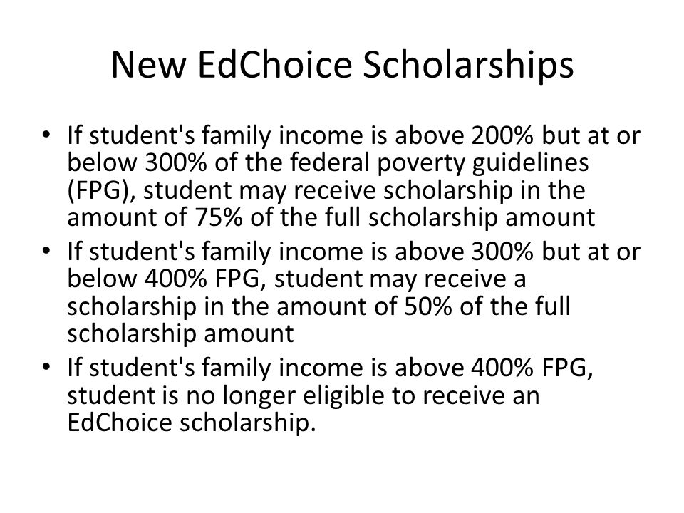 New EdChoice Scholarships If student s family income is above 200% but at or below 300% of the federal poverty guidelines (FPG), student may receive scholarship in the amount of 75% of the full scholarship amount If student s family income is above 300% but at or below 400% FPG, student may receive a scholarship in the amount of 50% of the full scholarship amount If student s family income is above 400% FPG, student is no longer eligible to receive an EdChoice scholarship.