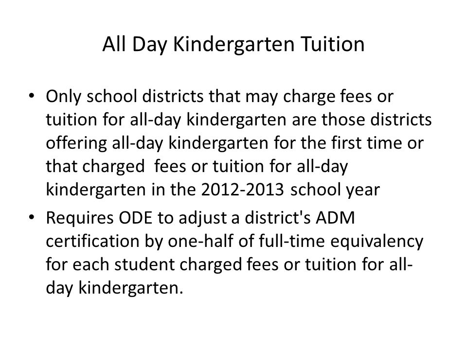 All Day Kindergarten Tuition Only school districts that may charge fees or tuition for all-day kindergarten are those districts offering all-day kindergarten for the first time or that charged fees or tuition for all-day kindergarten in the 2012-2013 school year Requires ODE to adjust a district s ADM certification by one-half of full-time equivalency for each student charged fees or tuition for all- day kindergarten.