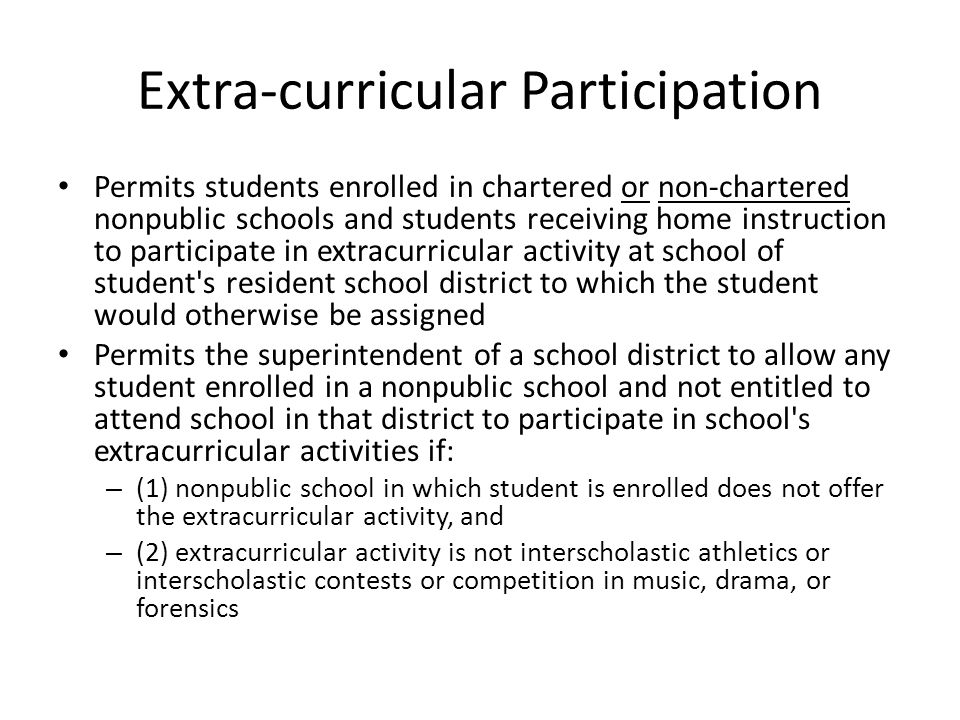 Extra-curricular Participation Permits students enrolled in chartered or non-chartered nonpublic schools and students receiving home instruction to participate in extracurricular activity at school of student s resident school district to which the student would otherwise be assigned Permits the superintendent of a school district to allow any student enrolled in a nonpublic school and not entitled to attend school in that district to participate in school s extracurricular activities if: – (1) nonpublic school in which student is enrolled does not offer the extracurricular activity, and – (2) extracurricular activity is not interscholastic athletics or interscholastic contests or competition in music, drama, or forensics
