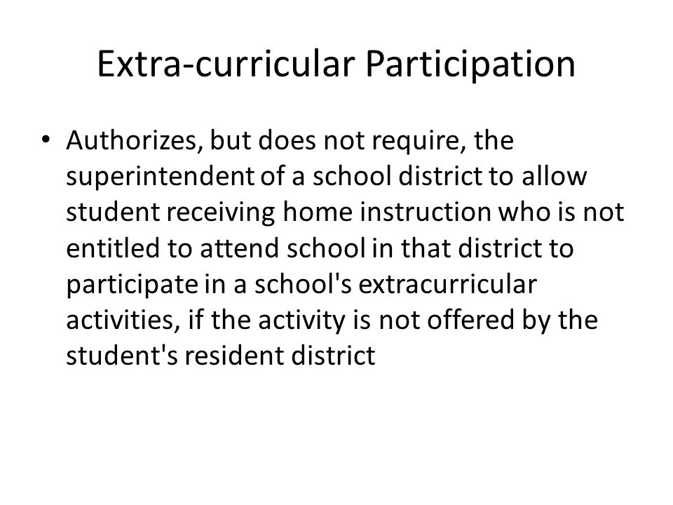 Extra-curricular Participation Authorizes, but does not require, the superintendent of a school district to allow student receiving home instruction who is not entitled to attend school in that district to participate in a school s extracurricular activities, if the activity is not offered by the student s resident district