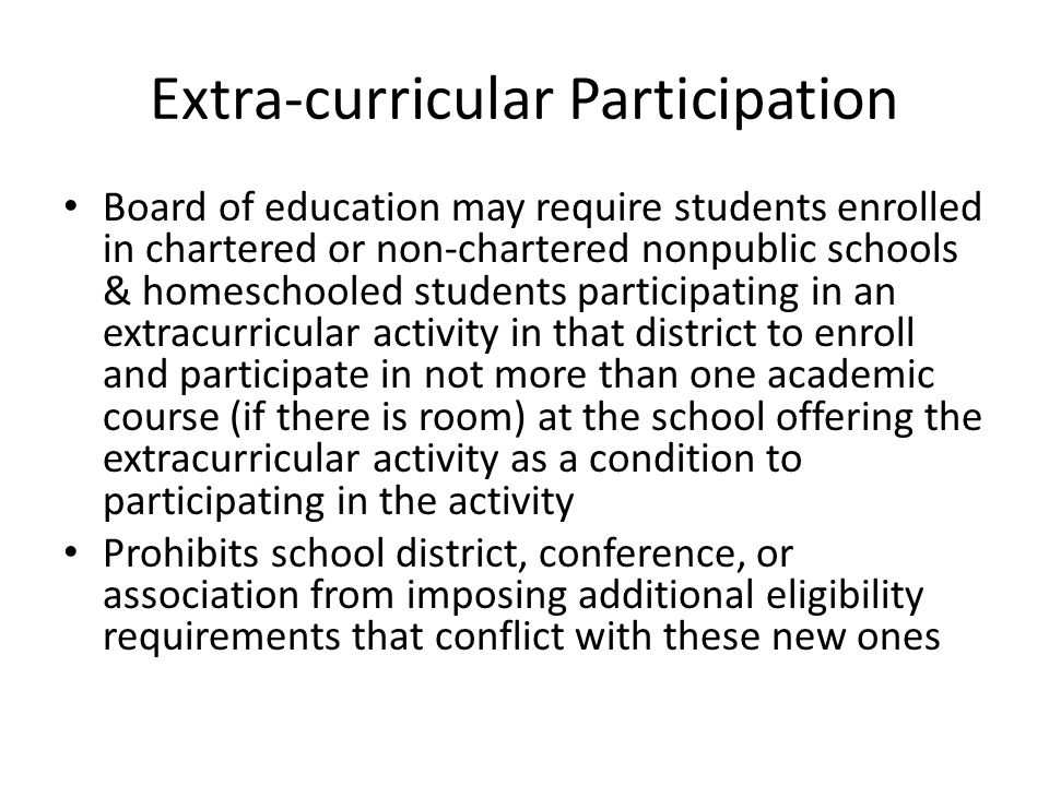 Extra-curricular Participation Board of education may require students enrolled in chartered or non-chartered nonpublic schools & homeschooled students participating in an extracurricular activity in that district to enroll and participate in not more than one academic course (if there is room) at the school offering the extracurricular activity as a condition to participating in the activity Prohibits school district, conference, or association from imposing additional eligibility requirements that conflict with these new ones