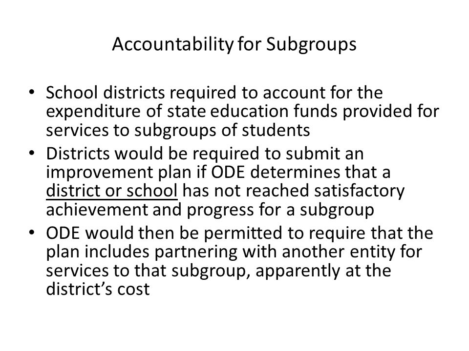 Accountability for Subgroups School districts required to account for the expenditure of state education funds provided for services to subgroups of students Districts would be required to submit an improvement plan if ODE determines that a district or school has not reached satisfactory achievement and progress for a subgroup ODE would then be permitted to require that the plan includes partnering with another entity for services to that subgroup, apparently at the district's cost