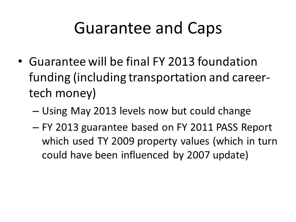 Guarantee and Caps Guarantee will be final FY 2013 foundation funding (including transportation and career- tech money) – Using May 2013 levels now but could change – FY 2013 guarantee based on FY 2011 PASS Report which used TY 2009 property values (which in turn could have been influenced by 2007 update)