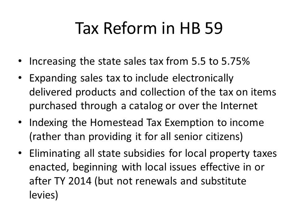 Tax Reform in HB 59 Increasing the state sales tax from 5.5 to 5.75% Expanding sales tax to include electronically delivered products and collection of the tax on items purchased through a catalog or over the Internet Indexing the Homestead Tax Exemption to income (rather than providing it for all senior citizens) Eliminating all state subsidies for local property taxes enacted, beginning with local issues effective in or after TY 2014 (but not renewals and substitute levies)