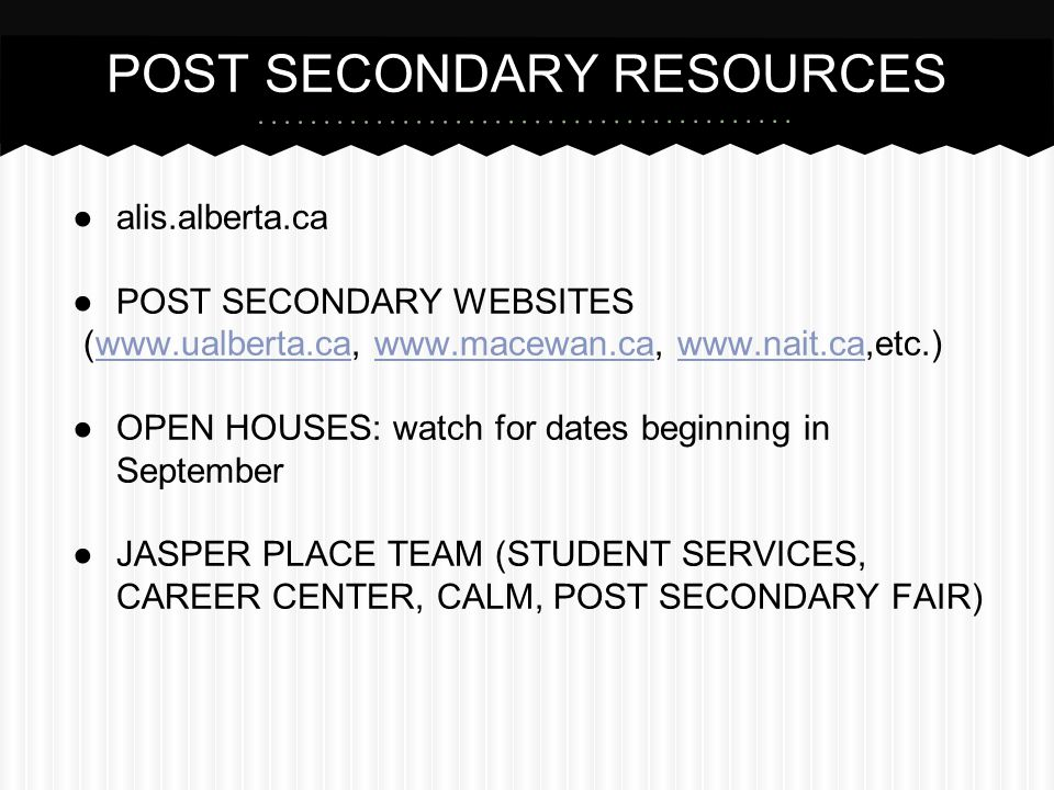 POST SECONDARY RESOURCES ●alis.alberta.ca ●POST SECONDARY WEBSITES (www.ualberta.ca, www.macewan.ca, www.nait.ca,etc.)www.ualberta.cawww.macewan.cawww.nait.ca ●OPEN HOUSES: watch for dates beginning in September ●JASPER PLACE TEAM (STUDENT SERVICES, CAREER CENTER, CALM, POST SECONDARY FAIR)