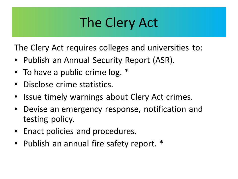 The Clery Act The Clery Act requires colleges and universities to: Publish an Annual Security Report (ASR). To have a public crime log. * Disclose cri