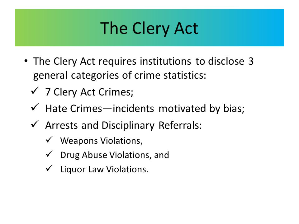 The Clery Act The Clery Act requires institutions to disclose 3 general categories of crime statistics: 7 Clery Act Crimes; Hate Crimes—incidents motivated by bias; Arrests and Disciplinary Referrals: Weapons Violations, Drug Abuse Violations, and Liquor Law Violations.