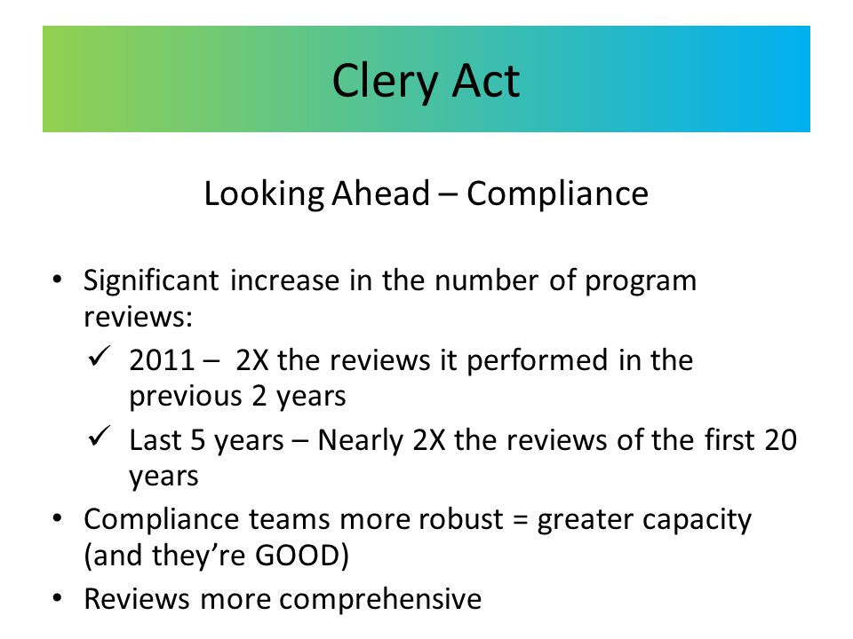 Clery Act Looking Ahead – Compliance Significant increase in the number of program reviews: 2011 – 2X the reviews it performed in the previous 2 years