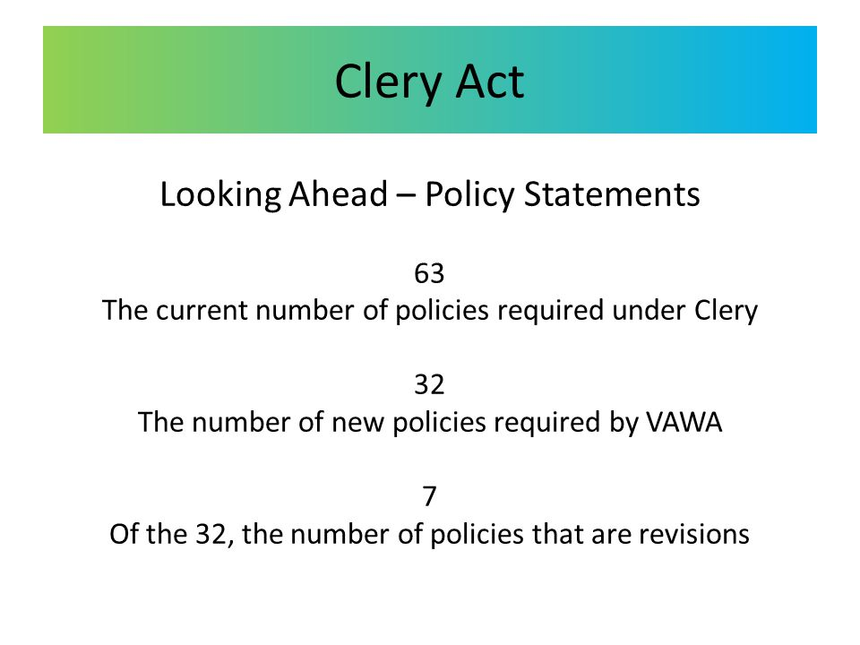 Clery Act Looking Ahead – Policy Statements 63 The current number of policies required under Clery 32 The number of new policies required by VAWA 7 Of the 32, the number of policies that are revisions