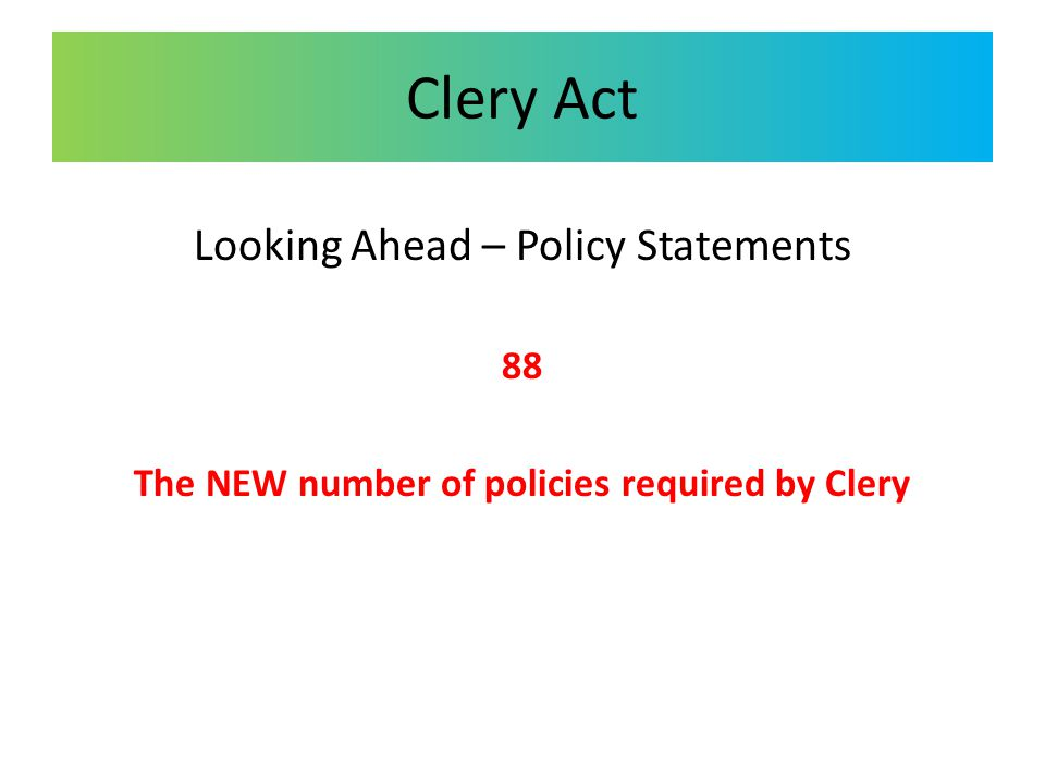 Clery Act Looking Ahead – Policy Statements 88 The NEW number of policies required by Clery