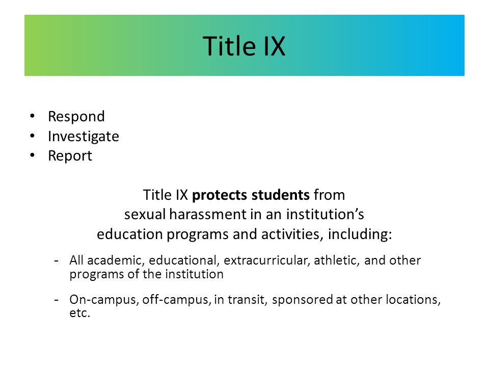 Title IX Respond Investigate Report Title IX protects students from sexual harassment in an institution's education programs and activities, including: -All academic, educational, extracurricular, athletic, and other programs of the institution -On-campus, off-campus, in transit, sponsored at other locations, etc.