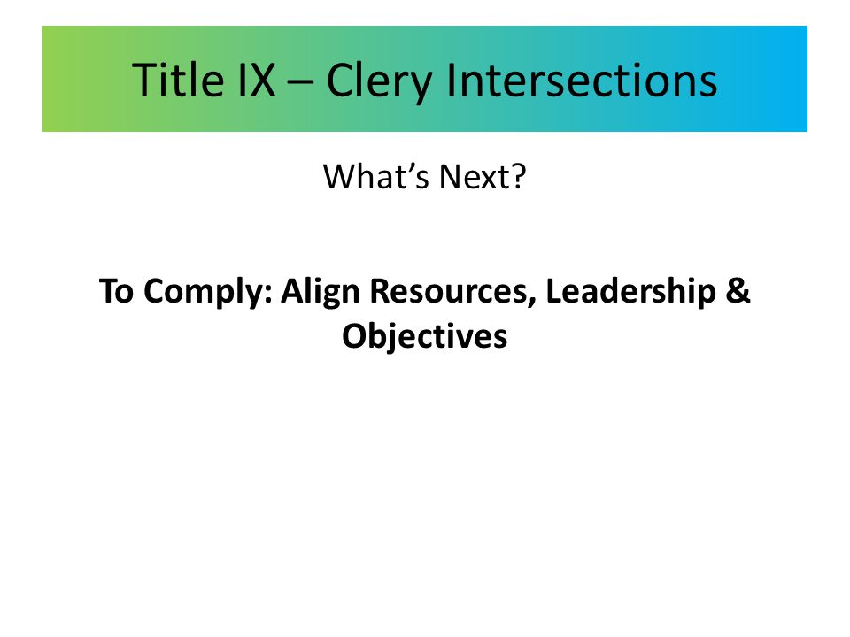 Title IX – Clery Intersections What's Next? To Comply: Align Resources, Leadership & Objectives