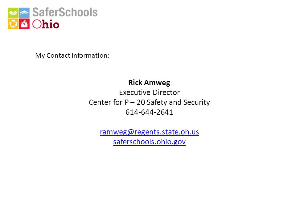 My Contact Information: Rick Amweg Executive Director Center for P – 20 Safety and Security 614-644-2641 ramweg@regents.state.oh.us saferschools.ohio.gov