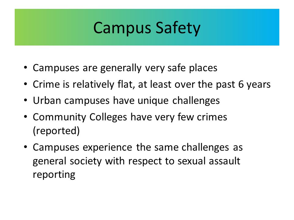 Campus Safety Campuses are generally very safe places Crime is relatively flat, at least over the past 6 years Urban campuses have unique challenges C