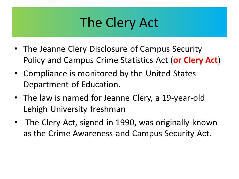 The Clery Act The Jeanne Clery Disclosure of Campus Security Policy and Campus Crime Statistics Act (or Clery Act) Compliance is monitored by the Unit