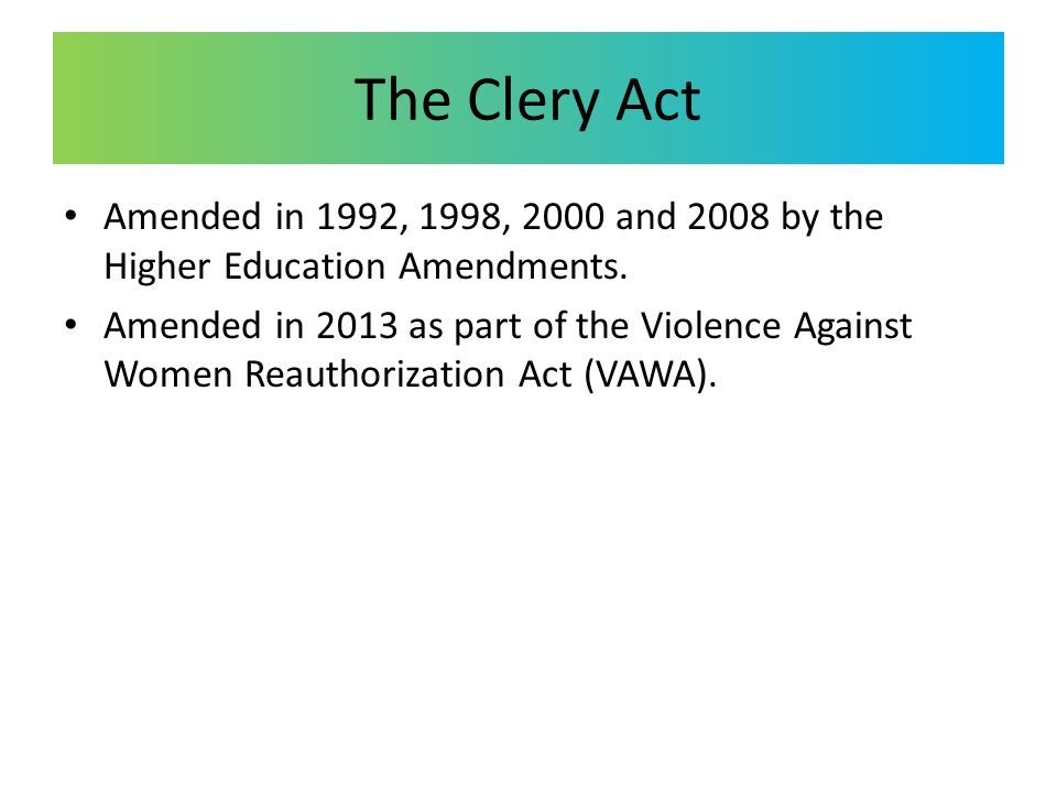 The Clery Act Amended in 1992, 1998, 2000 and 2008 by the Higher Education Amendments. Amended in 2013 as part of the Violence Against Women Reauthori