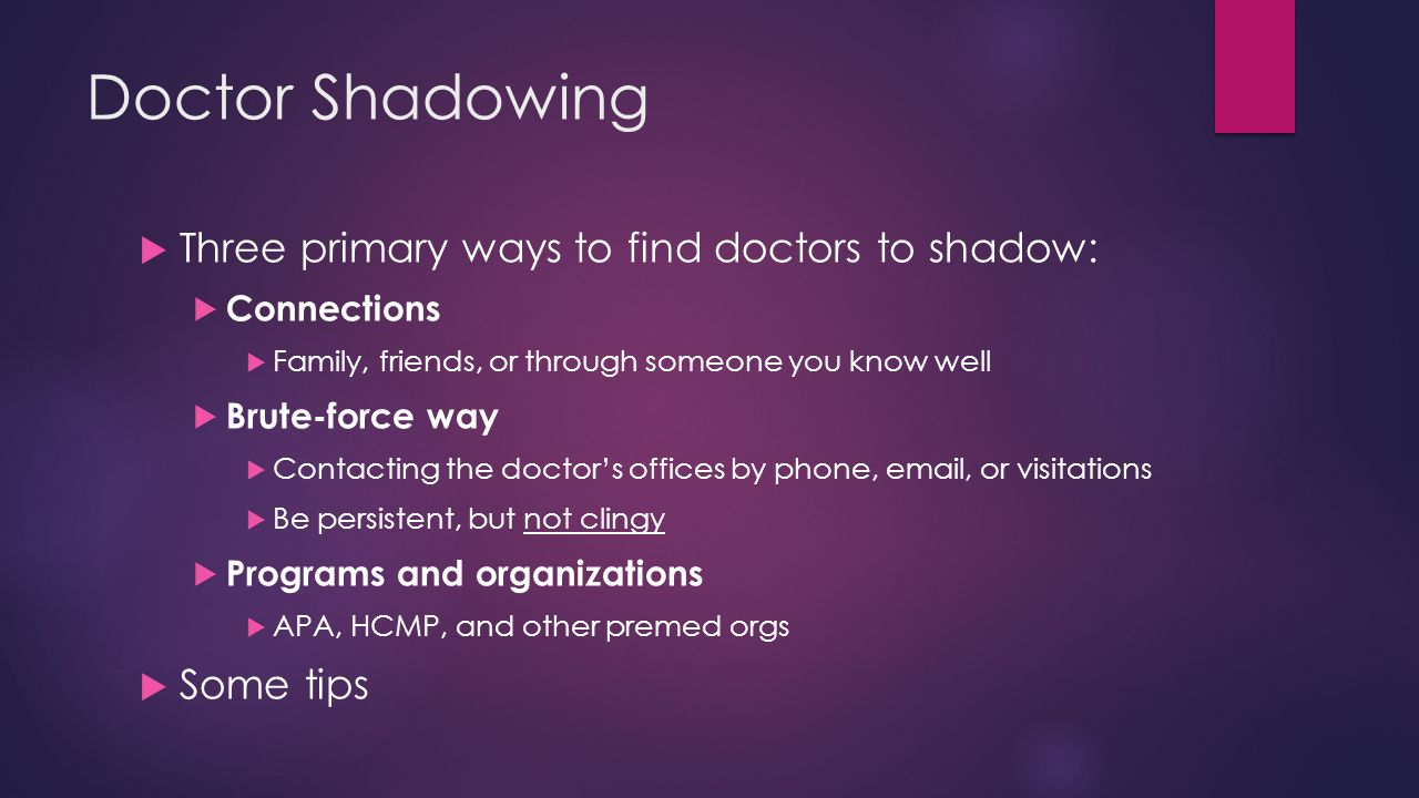 Doctor Shadowing  Three primary ways to find doctors to shadow:  Connections  Family, friends, or through someone you know well  Brute-force way  Contacting the doctor's offices by phone, email, or visitations  Be persistent, but not clingy  Programs and organizations  APA, HCMP, and other premed orgs  Some tips