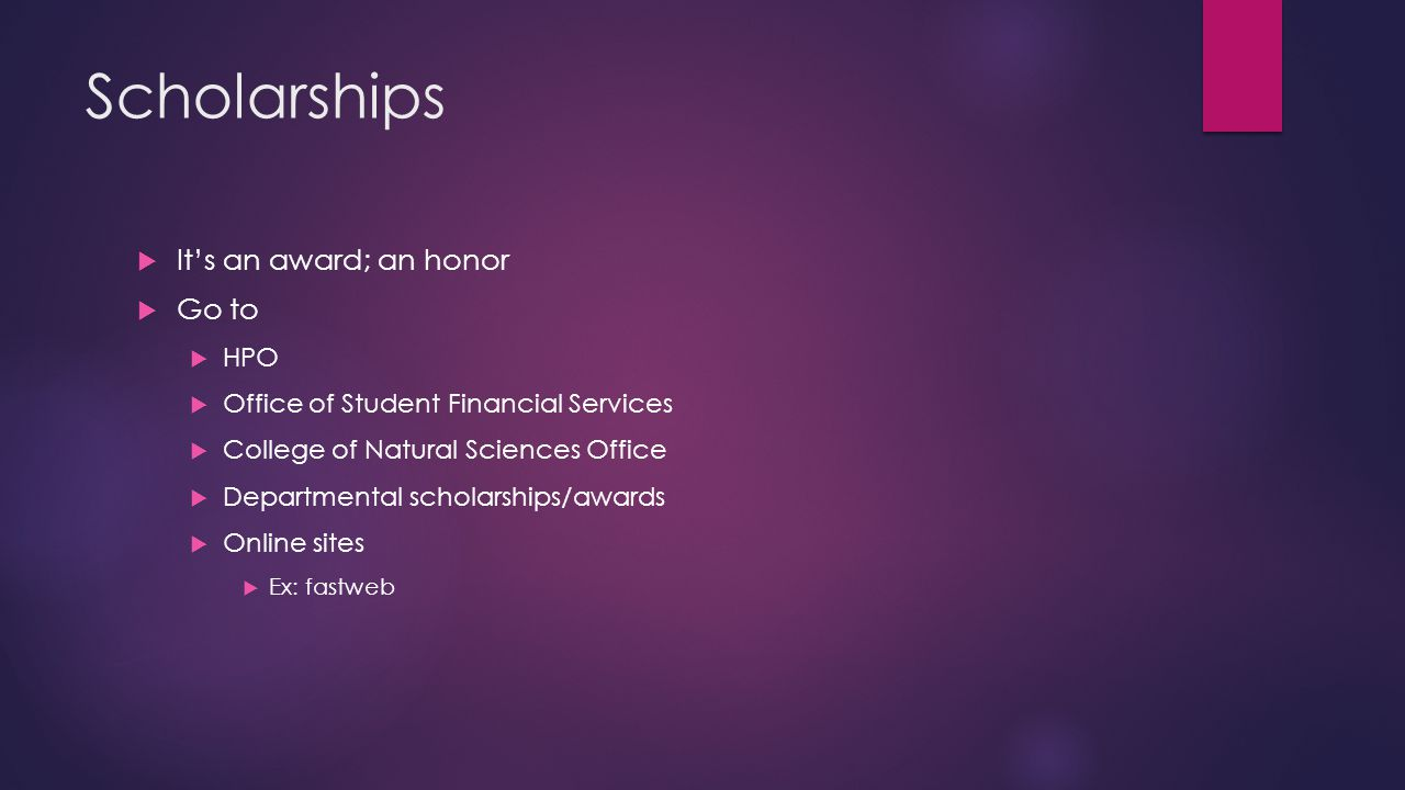 Scholarships  It's an award; an honor  Go to  HPO  Office of Student Financial Services  College of Natural Sciences Office  Departmental scholarships/awards  Online sites  Ex: fastweb