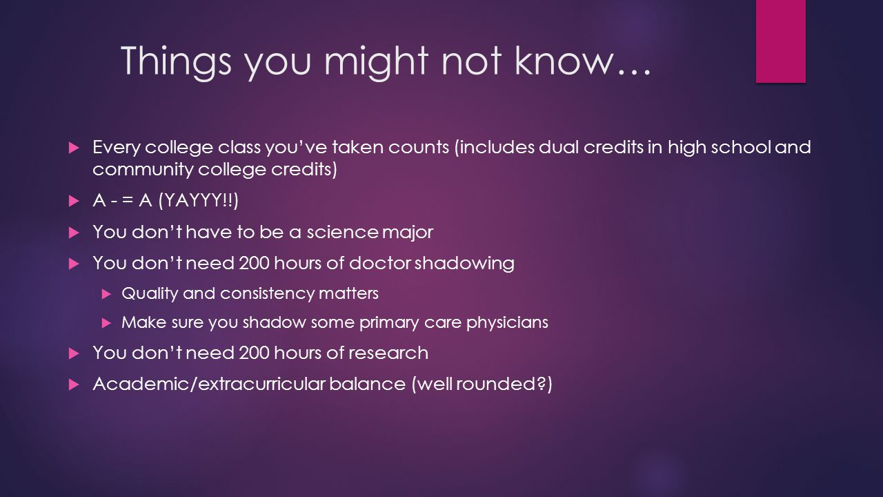 Things you might not know…  Every college class you've taken counts (includes dual credits in high school and community college credits)  A - = A (YAYYY!!)  You don't have to be a science major  You don't need 200 hours of doctor shadowing  Quality and consistency matters  Make sure you shadow some primary care physicians  You don't need 200 hours of research  Academic/extracurricular balance (well rounded?)