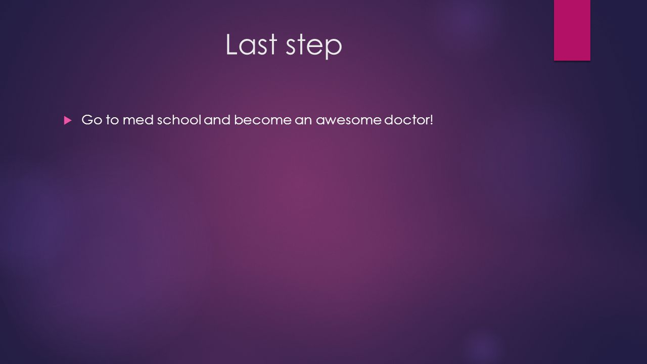 Last step  Go to med school and become an awesome doctor!