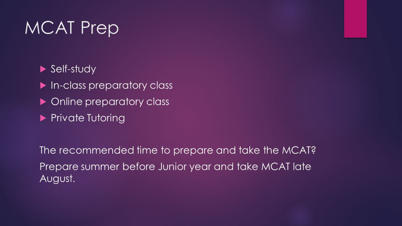 MCAT Prep  Self-study  In-class preparatory class  Online preparatory class  Private Tutoring The recommended time to prepare and take the MCAT.